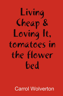 Living Cheap & Loving It, Tomatoes in the Flower Bed by Carrol Wolverton