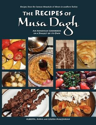 The Recipes of Musa Dagh -- an Armenian Cookbook in a Dialect of Its Own by Alberta Magzanian, Anna Magzanian, Louisa Magzanian