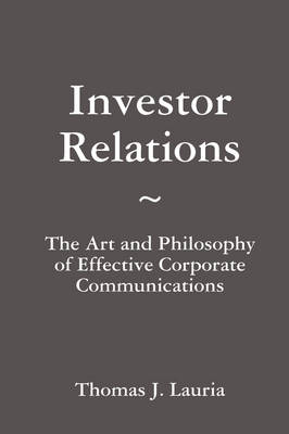 Investor Relations: The Art and Philosophy of Effective Corporate Communications by Thomas J. Lauria