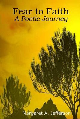 Fear to Faith: A Poetic Journey by Margaret A. Jefferson