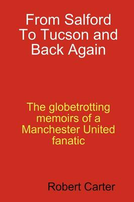 From Salford to Tucson and Back Again The Globetrotting Memoirs of a Manchester United Fan by Robert Carter