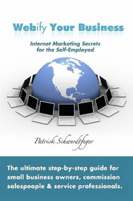 Webify Your Business, Internet Marketing Secrets for the Self-Employed by Patrick Schwerdtfeger