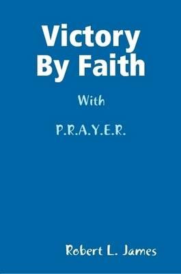 Victory By Faith With P.R.A.Y.E.R. by Robert L., PhD James