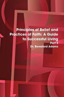Principles of Belief and Practices of Faith: A Guide to Successful Living Part 3 by Dr. Beresford Adams