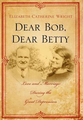 Dear Bob, Dear Betty: Love and Marriage During the Great Depression by Elizabeth C Wright