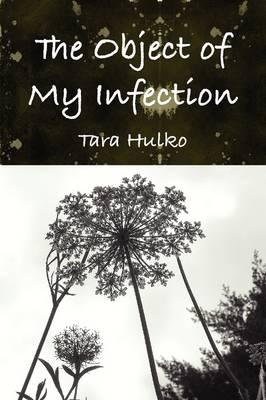 The Object of My Infection by Tara Hulko