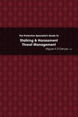 The Protection Specialist's Guide To Stalking & Harassment Threat Management by Miguel A R Denyer CPSS