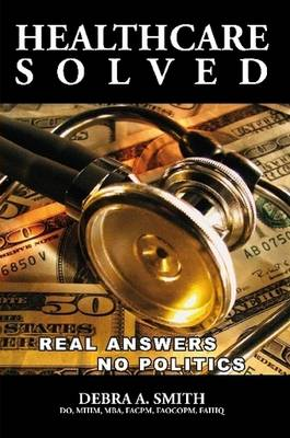 Healthcare Solved - Real Answers, No Politics by Debra Smith