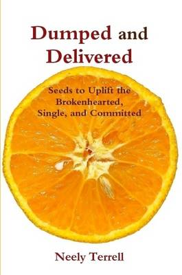 Dumped and Delivered: Seeds to Uplift the Brokenhearted, Single, and Committed by Neely Terrell