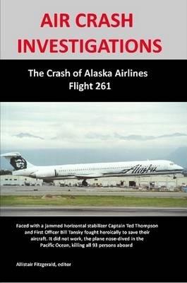 AIR CRASH INVESTIGATIONS: The Crash of Alaska Airlines Flight 261 by Allistair Fitzgerald