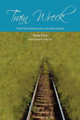 Train Wreck. A Short Trip to Alcoholism and a Long Road to Recovery by Rachel Evans