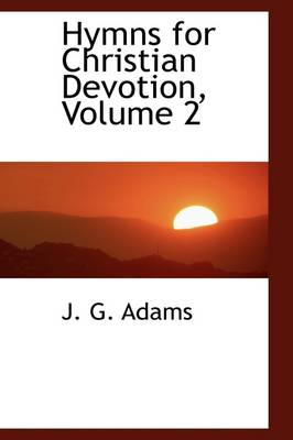 Hymns for Christian Devotion, Volume 2 by J G Adams