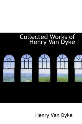 Collected Works of Henry Van Dyke by Henry Van Dyke