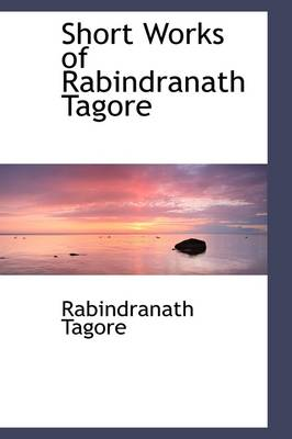 Short Works of Rabindranath Tagore by Noted Writer and Nobel Laureate Rabindranath (Writer, Nobel Laureate) Tagore