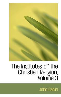 The Institutes of the Christian Religion, Volume 3 by John Calvin