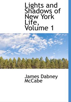 Lights and Shadows of New York Life, Volume 1 by James Dabney McCabe