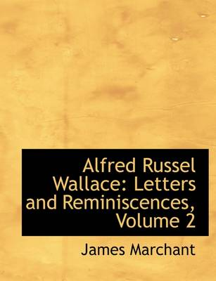 Alfred Russel Wallace Letters and Reminiscences, Volume 2 by James Marchant