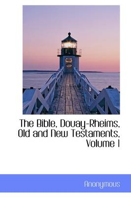 The Bible, Douay-Rheims, Old and New Testaments, Volume 1 by Anonymous