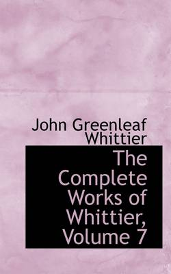 The Complete Works of Whittier, Volume 7 by John Greenleaf Whittier