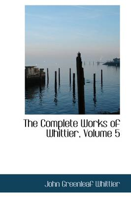The Complete Works of Whittier, Volume 5 by John Greenleaf Whittier
