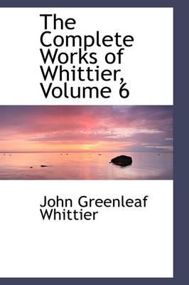 The Complete Works of Whittier, Volume 6 by John Greenleaf Whittier