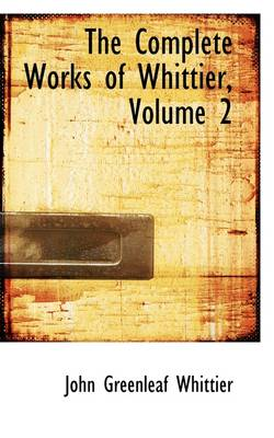 The Complete Works of Whittier, Volume 2 by John Greenleaf Whittier