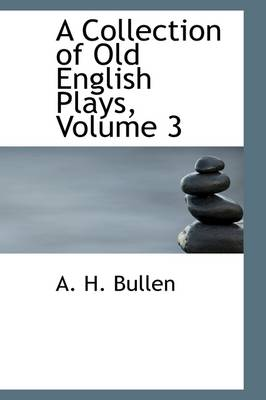 A Collection of Old English Plays, Volume 3 by A H Bullen