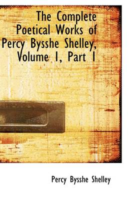 The Complete Poetical Works of Percy Bysshe Shelley, Volume 1, Part 1 by Professor Percy Bysshe Shelley
