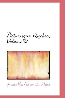Picturesque Quebec, Volume 2 by James MacPherson Le Moine