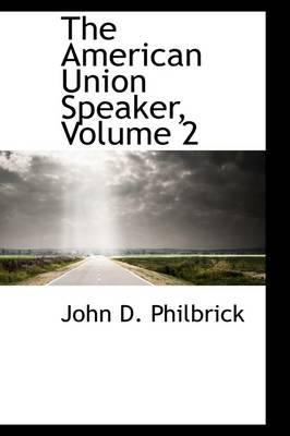 The American Union Speaker, Volume 2 by John D Philbrick
