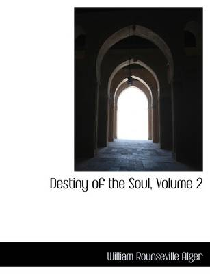 Destiny of the Soul, Volume 2 by William Rounseville Alger