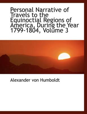 Personal Narrative of Travels to the Equinoctial Regions of America, During the Year 1799-1804, Vol by Alexander Von Humboldt