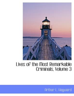 Lives of the Most Remarkable Criminals, Volume 3 by Arthur L Hayward