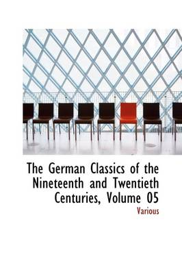 The German Classics of the Nineteenth and Twentieth Centuries, Volume 05 by Various