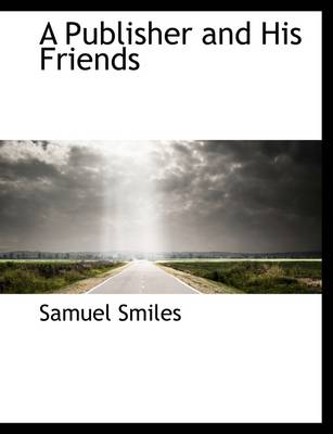 A Publisher and His Friends by Samuel, Jr Smiles
