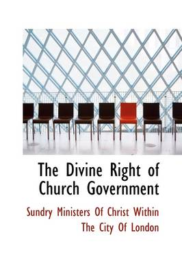 The Divine Right of Church Government by Of Christ Within the City Ministers of Christ Within the City of, Ministers of Christ Within the City of