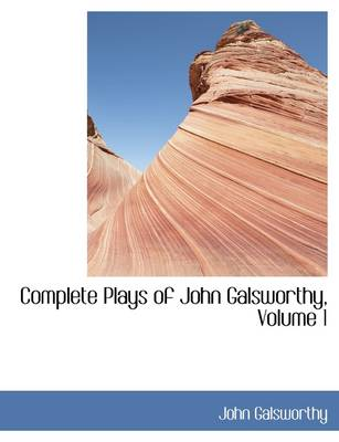 Complete Plays of John Galsworthy, Volume 1 by John, Sir Galsworthy