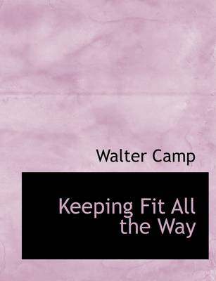Keeping Fit All the Way by Walter Chauncey Camp