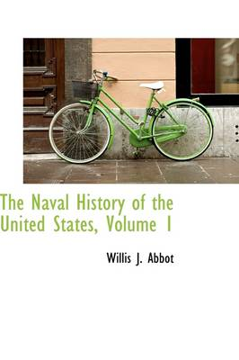 The Naval History of the United States, Volume 1 by Willis J Abbot