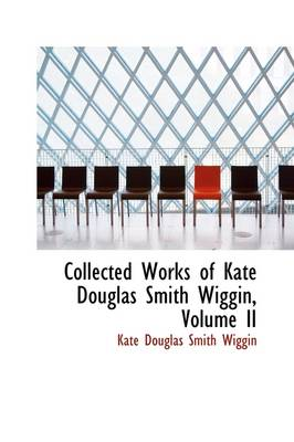 Collected Works of Kate Douglas Smith Wiggin, Volume II by Kate Douglas Smith Wiggin