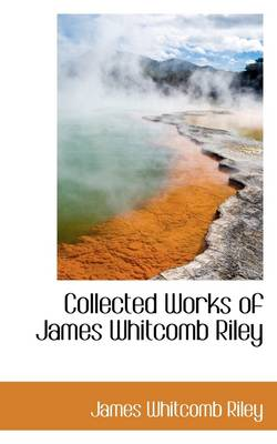 Collected Works of James Whitcomb Riley by Deceased James Whitcomb Riley