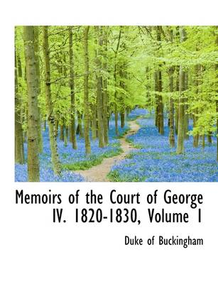 Memoirs of the Court of George IV. 1820-1830, Volume 1 by Duke Of Buckingham