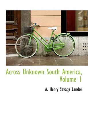 Across Unknown South America, Volume 1 by A Henry Savage Landor