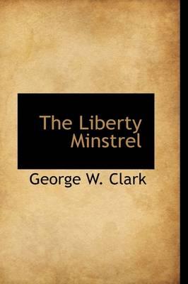 The Liberty Minstrel by Dr George W, Jr. Clark