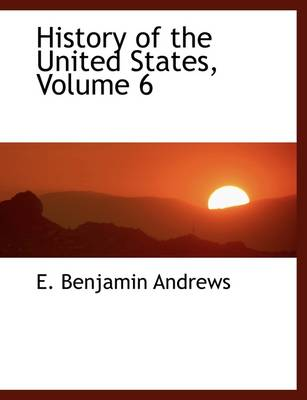 History of the United States, Volume 6 by E Benjamin Andrews