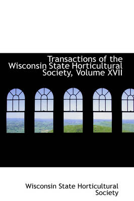 Transactions of the Wisconsin State Horticultural Society, Volume XVII by Wisconsin State Horticultural Society