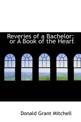 Reveries of a Bachelor; Or a Book of the Heart by Donald Grant Mitchell