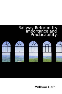 Railway Reform Its Importance and Practicability by William Galt