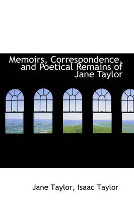 Memoirs, Correspondence, and Poetical Remains of Jane Taylor by Isaac Taylor Jane Taylor