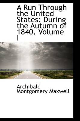A Run Through the United States, During the Autumn of 1840, Volume I by Archibald Montgomery Maxwell